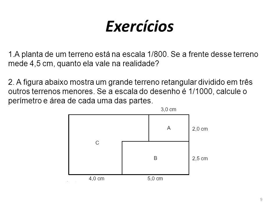 Exercícios 1.A planta de um terreno está na escala 1/800. Se a frente desse terreno mede 4,5 cm, quanto ela vale na realidade? 2. A figura abaixo most