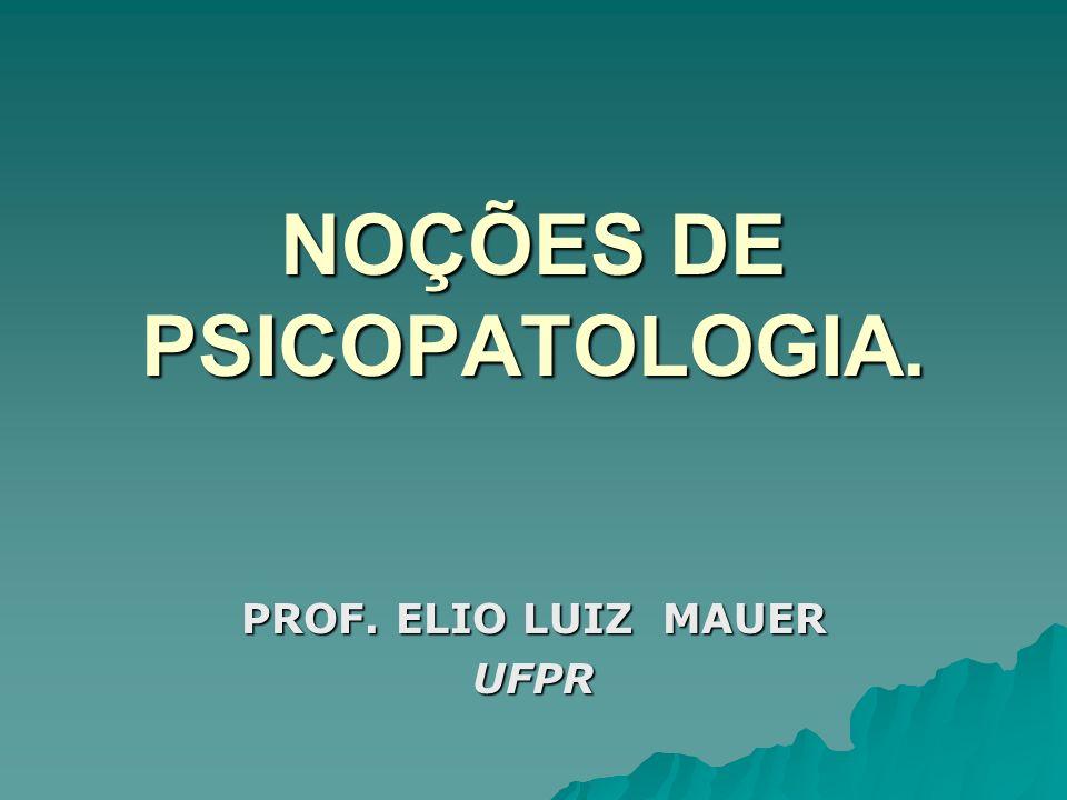 NOÇÕES DE PSICOPATOLOGIA. PROF. ELIO LUIZ MAUER UFPR
