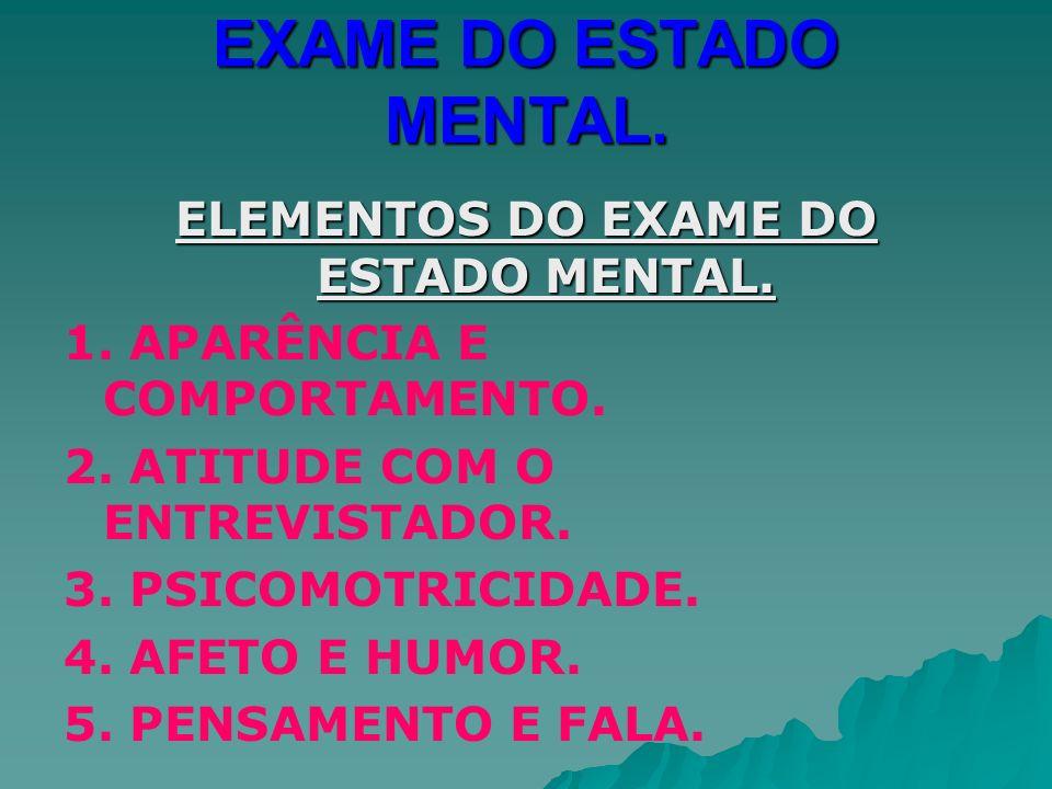 EXAME DO ESTADO MENTAL. ELEMENTOS DO EXAME DO ESTADO MENTAL. 1. APARÊNCIA E COMPORTAMENTO. 2. ATITUDE COM O ENTREVISTADOR. 3. PSICOMOTRICIDADE. 4. AFE