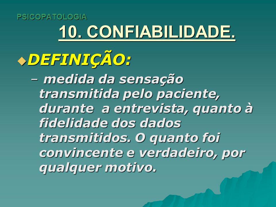 PSICOPATOLOGIA 10. CONFIABILIDADE. DEFINIÇÃO: DEFINIÇÃO: – medida da sensação transmitida pelo paciente, durante a entrevista, quanto à fidelidade dos