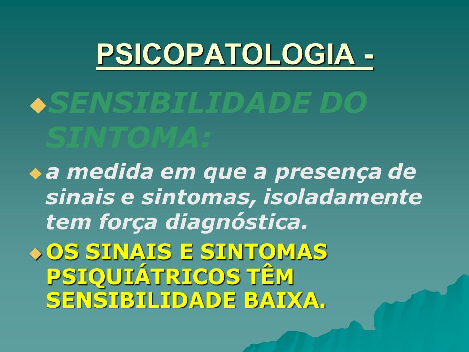 PSICOPATOLOGIA - SENSIBILIDADE DO SINTOMA: a medida em que a presença de sinais e sintomas, isoladamente tem força diagnóstica. OS SINAIS E SINTOMAS P