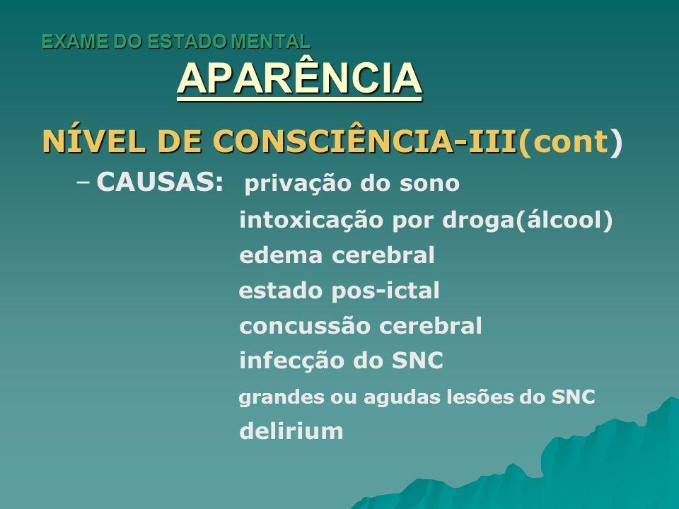 EXAME DO ESTADO MENTAL APARÊNCIA NÍVEL DE CONSCIÊNCIA-III NÍVEL DE CONSCIÊNCIA-III(cont) – –CAUSAS: privação do sono intoxicação por droga(álcool) ede