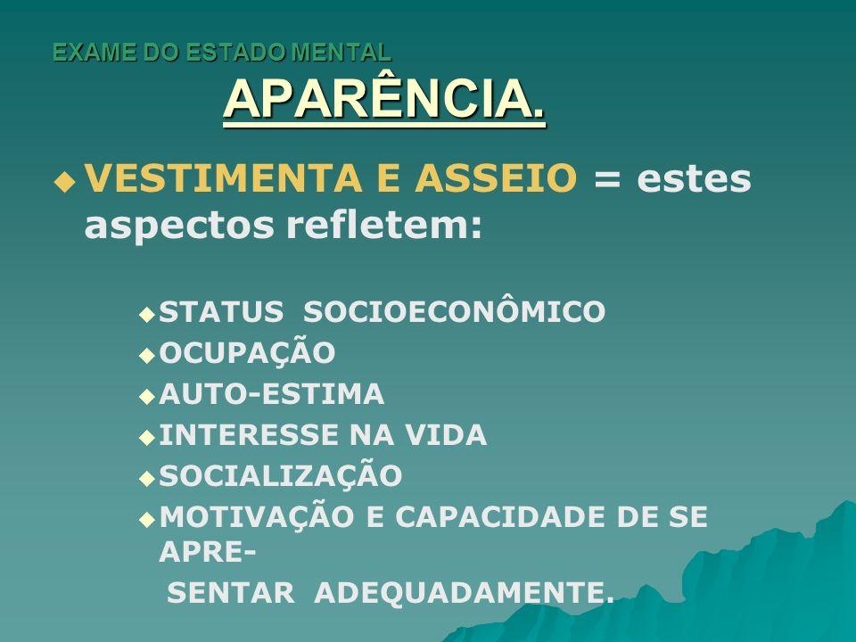EXAME DO ESTADO MENTAL APARÊNCIA. VESTIMENTA E ASSEIO = estes aspectos refletem: STATUS SOCIOECONÔMICO OCUPAÇÃO AUTO-ESTIMA INTERESSE NA VIDA SOCIALIZ