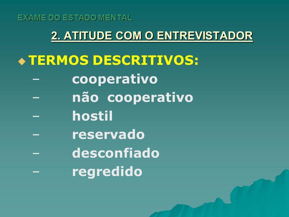 EXAME DO ESTADO MENTAL 2. ATITUDE COM O ENTREVISTADOR TERMOS DESCRITIVOS: – – cooperativo – – não cooperativo – – hostil – – reservado – – desconfiado