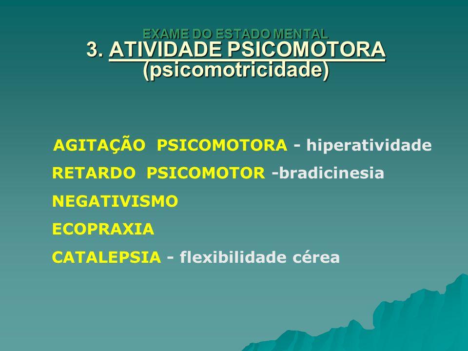 EXAME DO ESTADO MENTAL 3. ATIVIDADE PSICOMOTORA (psicomotricidade) AGITAÇÃO PSICOMOTORA - hiperatividade RETARDO PSICOMOTOR -bradicinesia NEGATIVISMO