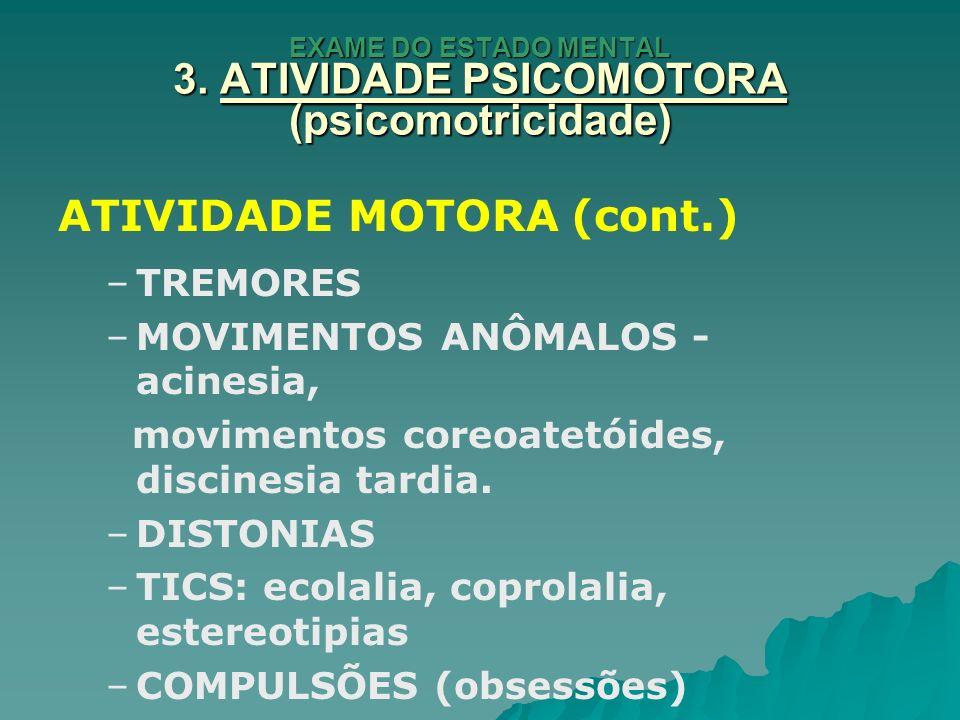 EXAME DO ESTADO MENTAL 3. ATIVIDADE PSICOMOTORA (psicomotricidade) ATIVIDADE MOTORA (cont.) – –TREMORES – –MOVIMENTOS ANÔMALOS - acinesia, movimentos