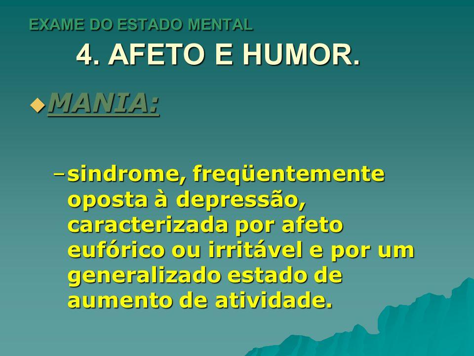 EXAME DO ESTADO MENTAL 4. AFETO E HUMOR. MANIA: MANIA: –sindrome, freqüentemente oposta à depressão, caracterizada por afeto eufórico ou irritável e p