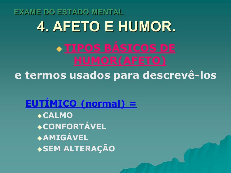 EXAME DO ESTADO MENTAL 4. AFETO E HUMOR. TIPOS BÁSICOS DE HUMOR(AFETO) e termos usados para descrevê-los EUTÍMICO (normal) = CALMO CONFORTÁVEL AMIGÁVE