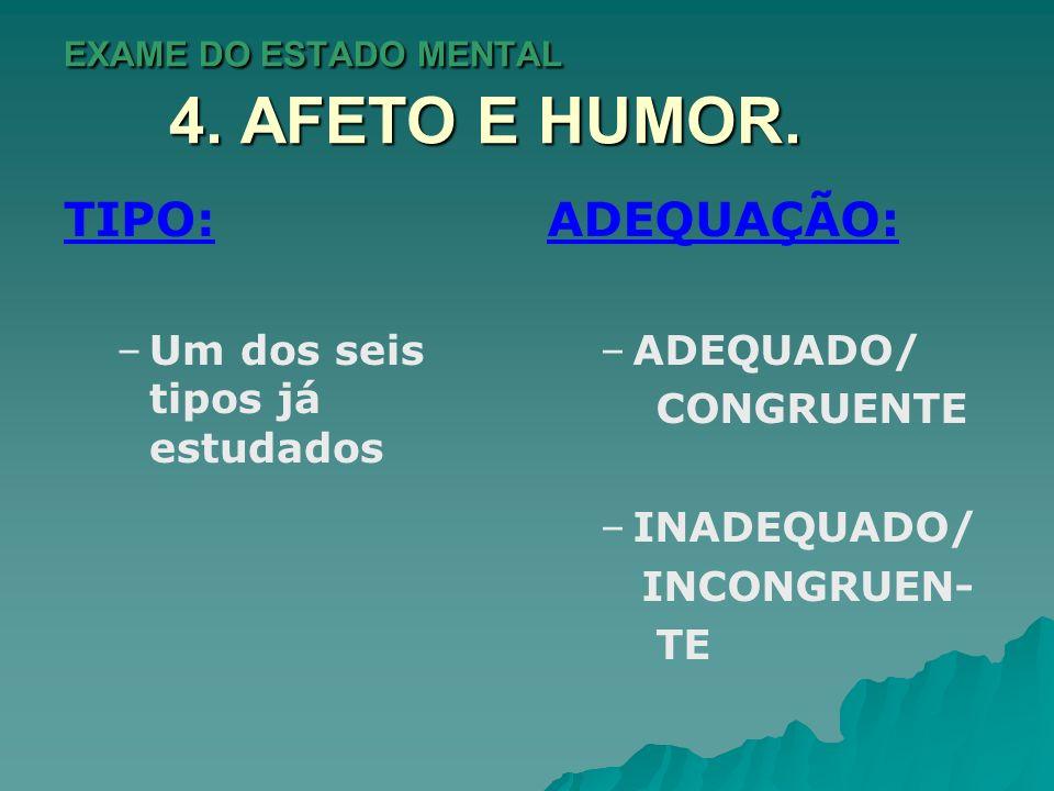 EXAME DO ESTADO MENTAL 4. AFETO E HUMOR. TIPO: – –Um dos seis tipos já estudados ADEQUAÇÃO: –ADEQUADO/ CONGRUENTE –INADEQUADO/ INCONGRUEN- TE
