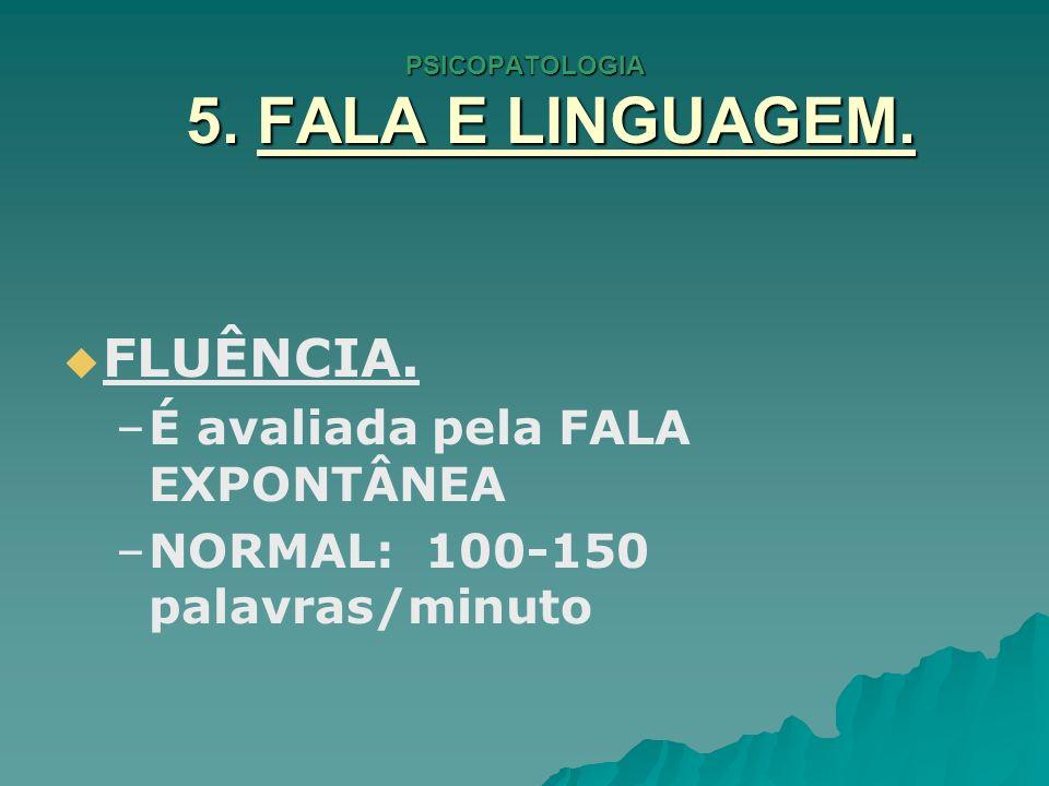 PSICOPATOLOGIA 5. FALA E LINGUAGEM. FLUÊNCIA. – –É avaliada pela FALA EXPONTÂNEA – –NORMAL: 100-150 palavras/minuto