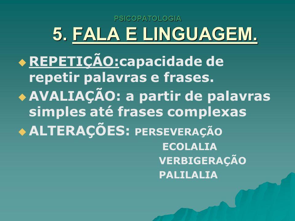 PSICOPATOLOGIA 5. FALA E LINGUAGEM. REPETIÇÃO:capacidade de repetir palavras e frases. AVALIAÇÃO: a partir de palavras simples até frases complexas AL