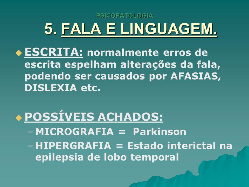 PSICOPATOLOGIA 5. FALA E LINGUAGEM. ESCRITA: normalmente erros de escrita espelham alterações da fala, podendo ser causados por AFASIAS, DISLEXIA etc.