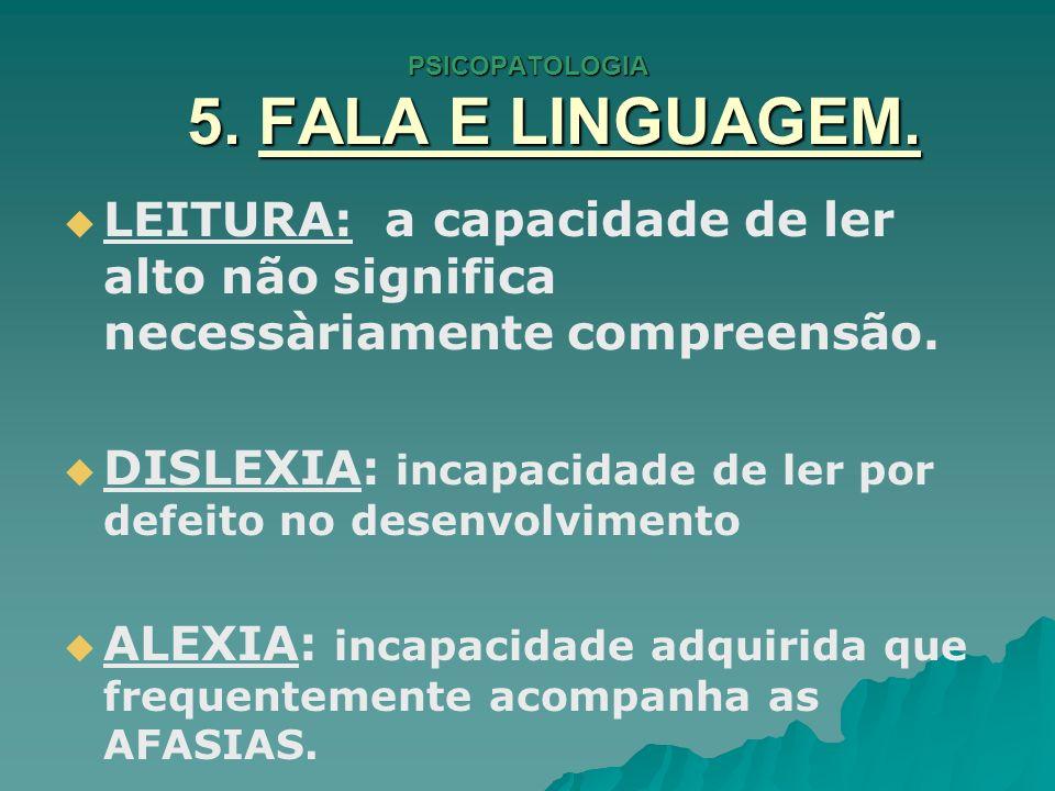 PSICOPATOLOGIA 5. FALA E LINGUAGEM. LEITURA: a capacidade de ler alto não significa necessàriamente compreensão. DISLEXIA: incapacidade de ler por def