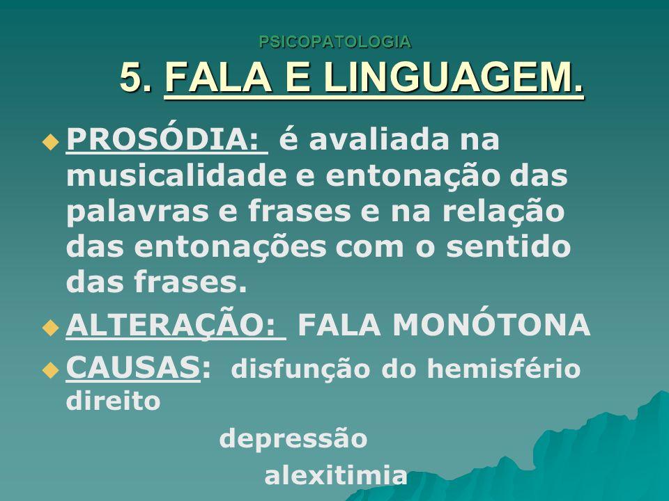 PSICOPATOLOGIA 5. FALA E LINGUAGEM. PROSÓDIA: é avaliada na musicalidade e entonação das palavras e frases e na relação das entonações com o sentido d