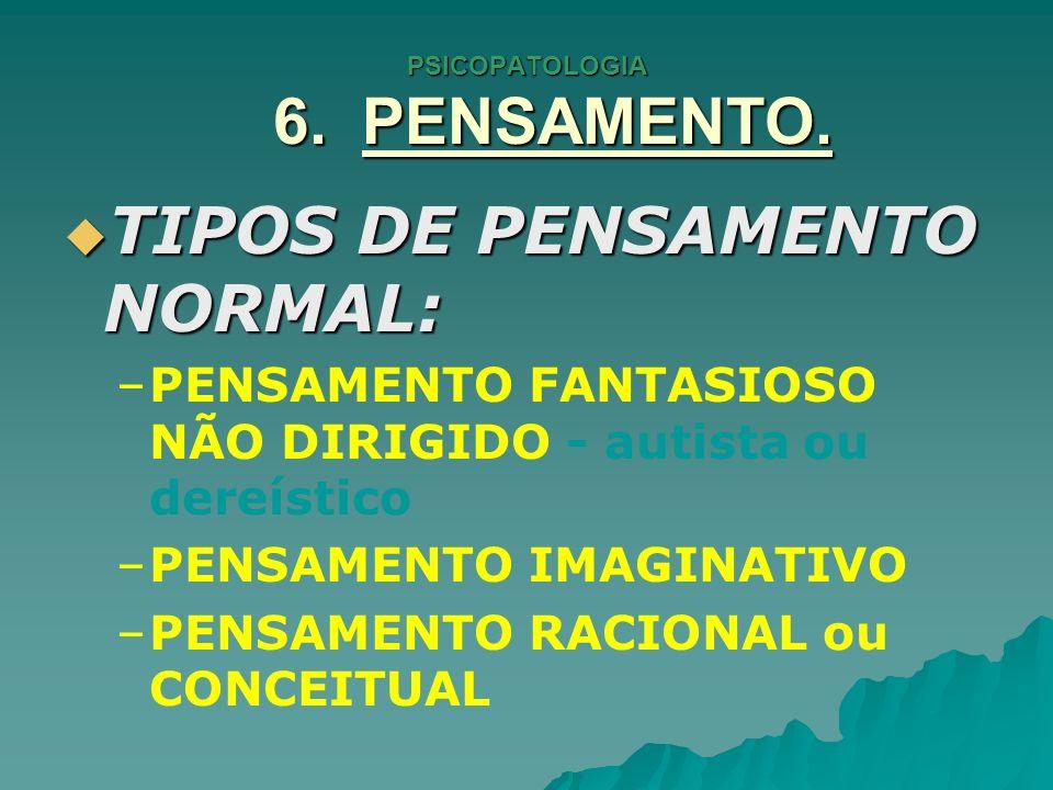 PSICOPATOLOGIA 6. PENSAMENTO. TIPOS DE PENSAMENTO NORMAL: TIPOS DE PENSAMENTO NORMAL: – –PENSAMENTO FANTASIOSO NÃO DIRIGIDO - autista ou dereístico –