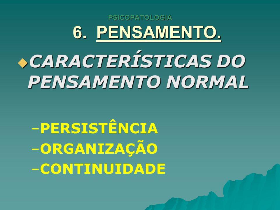 PSICOPATOLOGIA 6. PENSAMENTO. CARACTERÍSTICAS DO PENSAMENTO NORMAL CARACTERÍSTICAS DO PENSAMENTO NORMAL – –PERSISTÊNCIA – –ORGANIZAÇÃO – –CONTINUIDADE