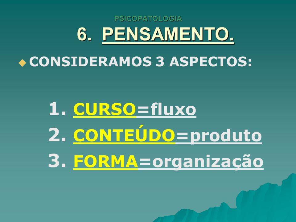 PSICOPATOLOGIA 6. PENSAMENTO. CONSIDERAMOS 3 ASPECTOS: 1. CURSO=fluxo 2. CONTEÚDO=produto 3. FORMA=organização