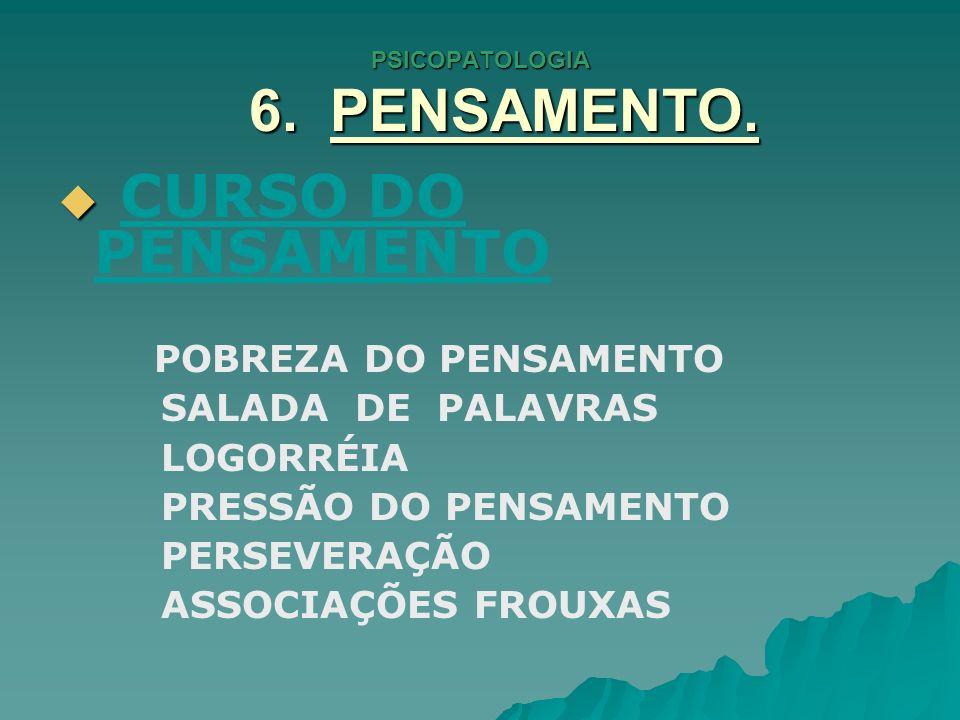 PSICOPATOLOGIA 6. PENSAMENTO. CURSO DO PENSAMENTO POBREZA DO PENSAMENTO SALADA DE PALAVRAS LOGORRÉIA PRESSÃO DO PENSAMENTO PERSEVERAÇÃO ASSOCIAÇÕES FR