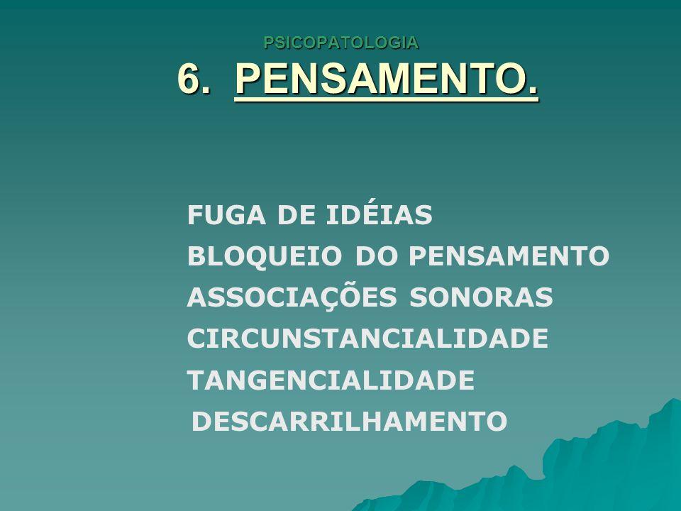 PSICOPATOLOGIA 6. PENSAMENTO. FUGA DE IDÉIAS BLOQUEIO DO PENSAMENTO ASSOCIAÇÕES SONORAS CIRCUNSTANCIALIDADE TANGENCIALIDADE DESCARRILHAMENTO