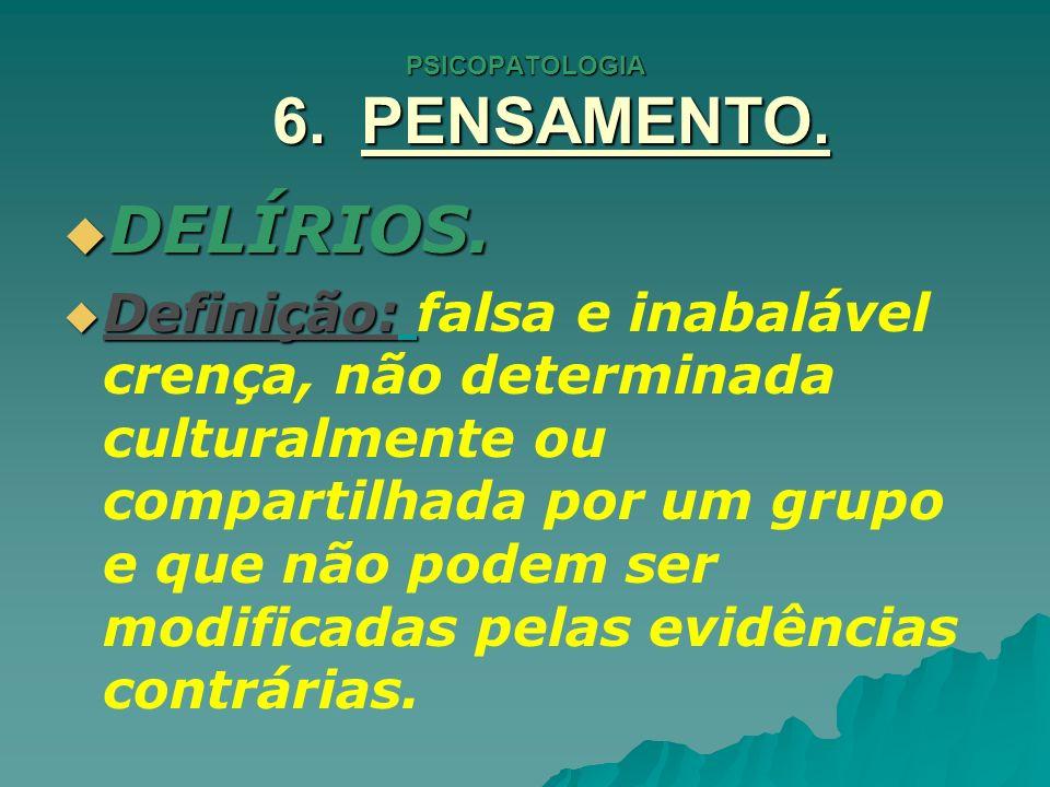 PSICOPATOLOGIA 6. PENSAMENTO. DELÍRIOS. DELÍRIOS. Definição: Definição: falsa e inabalável crença, não determinada culturalmente ou compartilhada por