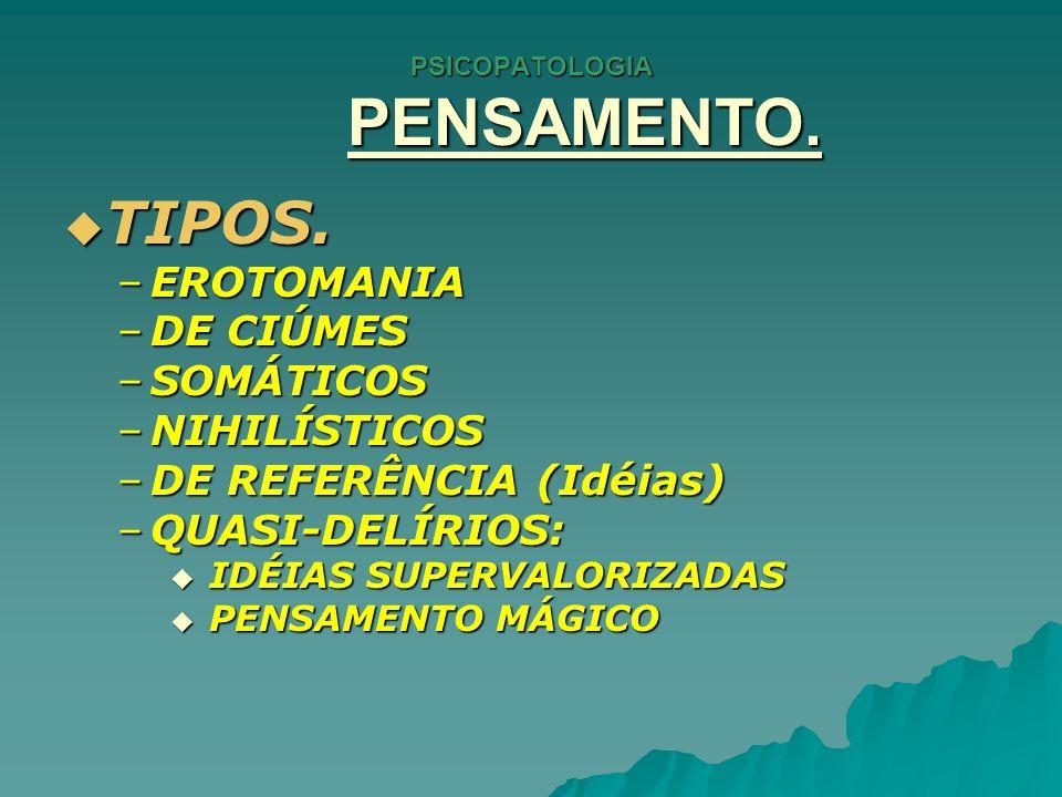 PSICOPATOLOGIA PENSAMENTO. TIPOS. TIPOS. –EROTOMANIA –DE CIÚMES –SOMÁTICOS –NIHILÍSTICOS –DE REFERÊNCIA (Idéias) –QUASI-DELÍRIOS: IDÉIAS SUPERVALORIZA