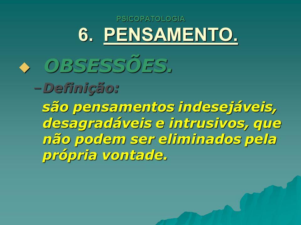 PSICOPATOLOGIA 6. PENSAMENTO. OBSESSÕES. OBSESSÕES. –Definição: são pensamentos indesejáveis, desagradáveis e intrusivos, que não podem ser eliminados