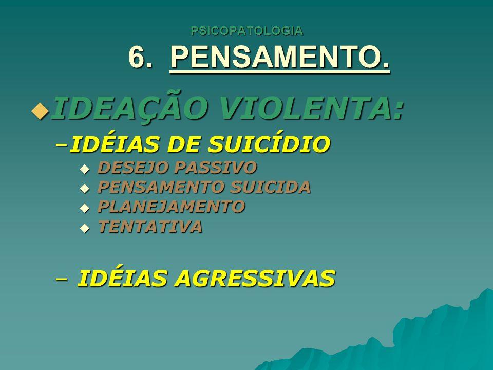 PSICOPATOLOGIA 6. PENSAMENTO. IDEAÇÃO VIOLENTA: IDEAÇÃO VIOLENTA: –IDÉIAS DE SUICÍDIO DESEJO PASSIVO DESEJO PASSIVO PENSAMENTO SUICIDA PENSAMENTO SUIC