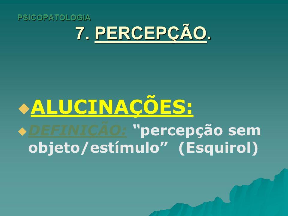 PSICOPATOLOGIA 7. PERCEPÇÃO. ALUCINAÇÕES: DEFINIÇÃO: percepção sem objeto/estímulo (Esquirol)