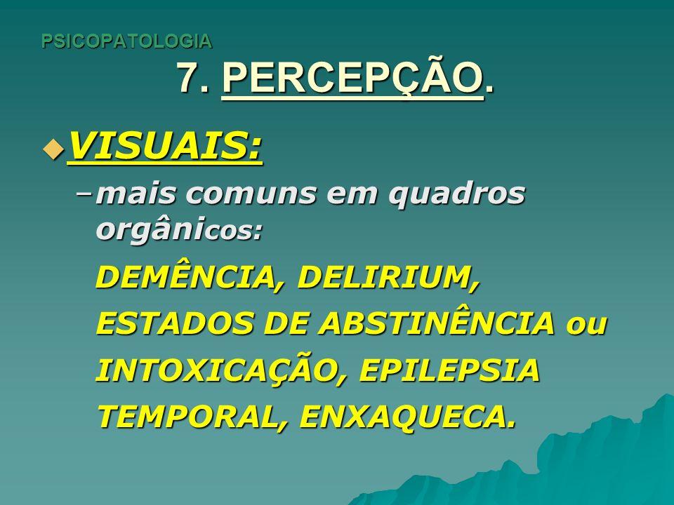PSICOPATOLOGIA 7. PERCEPÇÃO. VISUAIS: VISUAIS: –mais comuns em quadros orgâni cos: DEMÊNCIA, DELIRIUM, ESTADOS DE ABSTINÊNCIA ou INTOXICAÇÃO, EPILEPSI