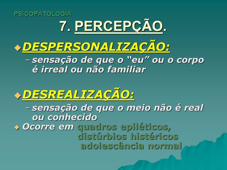 PSICOPATOLOGIA 7. PERCEPÇÃO. DESPERSONALIZAÇÃO: DESPERSONALIZAÇÃO: –sensação de que o eu ou o corpo é irreal ou não familiar DESREALIZAÇÃO: DESREALIZA
