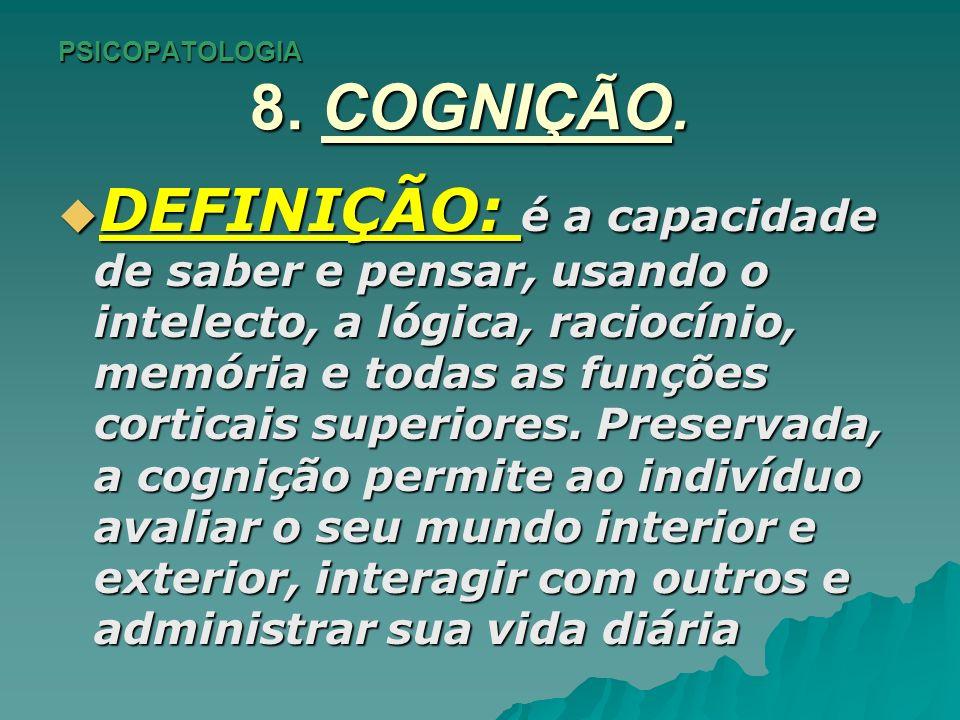 PSICOPATOLOGIA 8. COGNIÇÃO. DEFINIÇÃO: é a capacidade de saber e pensar, usando o intelecto, a lógica, raciocínio, memória e todas as funções corticai