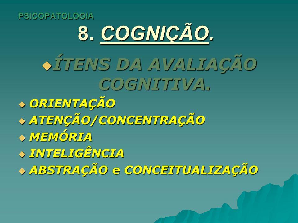 PSICOPATOLOGIA 8. COGNIÇÃO. ÍTENS DA AVALIAÇÃO COGNITIVA. ÍTENS DA AVALIAÇÃO COGNITIVA. ORIENTAÇÃO ORIENTAÇÃO ATENÇÃO/CONCENTRAÇÃO ATENÇÃO/CONCENTRAÇÃ