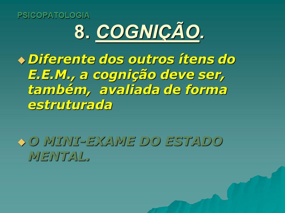 PSICOPATOLOGIA 8. COGNIÇÃO. Diferente dos outros ítens do E.E.M., a cognição deve ser, também, avaliada de forma estruturada Diferente dos outros íten