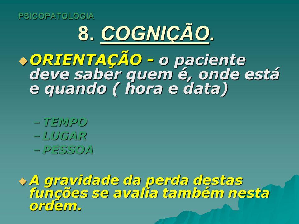 PSICOPATOLOGIA 8. COGNIÇÃO. ORIENTAÇÃO - o paciente deve saber quem é, onde está e quando ( hora e data) ORIENTAÇÃO - o paciente deve saber quem é, on