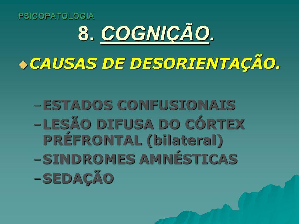 PSICOPATOLOGIA 8. COGNIÇÃO. CAUSAS DE DESORIENTAÇÃO. CAUSAS DE DESORIENTAÇÃO. –ESTADOS CONFUSIONAIS –LESÃO DIFUSA DO CÓRTEX PRÉFRONTAL (bilateral) –SI