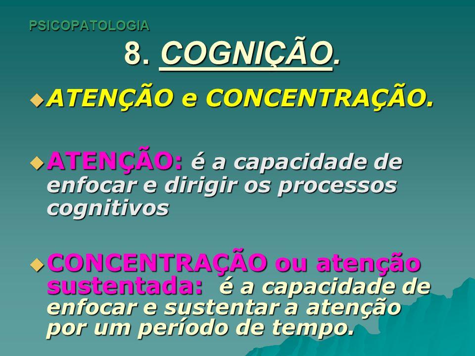 PSICOPATOLOGIA 8. COGNIÇÃO. ATENÇÃO e CONCENTRAÇÃO. ATENÇÃO e CONCENTRAÇÃO. ATENÇÃO: é a capacidade de enfocar e dirigir os processos cognitivos ATENÇ