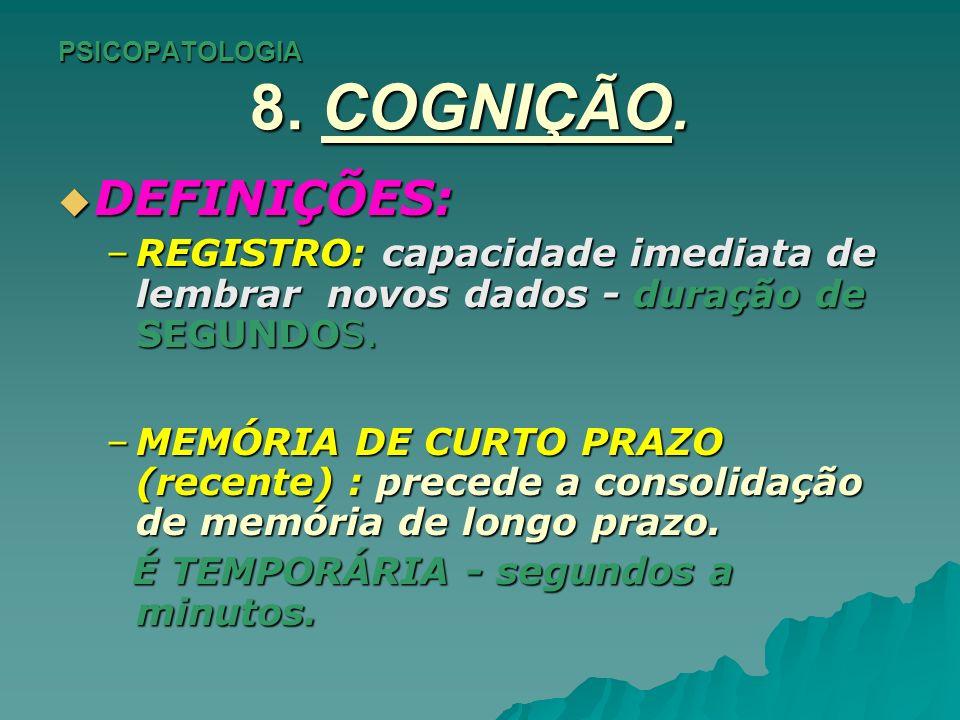 PSICOPATOLOGIA 8. COGNIÇÃO. DEFINIÇÕES: DEFINIÇÕES: –REGISTRO: capacidade imediata de lembrar novos dados - duração de SEGUNDOS. –MEMÓRIA DE CURTO PRA