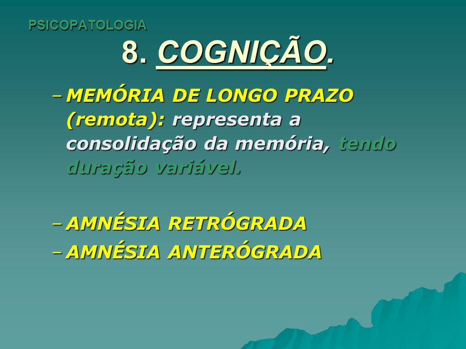 PSICOPATOLOGIA 8. COGNIÇÃO. –MEMÓRIA DE LONGO PRAZO (remota): representa a consolidação da memória, tendo duração variável. –AMNÉSIA RETRÓGRADA –AMNÉS