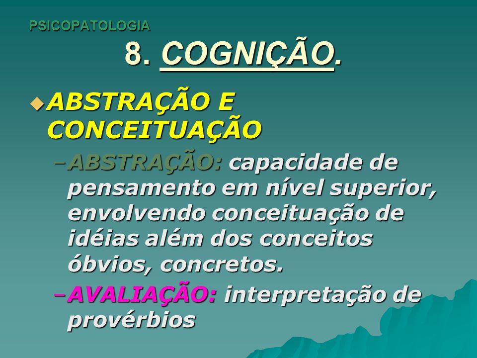 PSICOPATOLOGIA 8. COGNIÇÃO. ABSTRAÇÃO E CONCEITUAÇÃO ABSTRAÇÃO E CONCEITUAÇÃO –ABSTRAÇÃO: capacidade de pensamento em nível superior, envolvendo conce