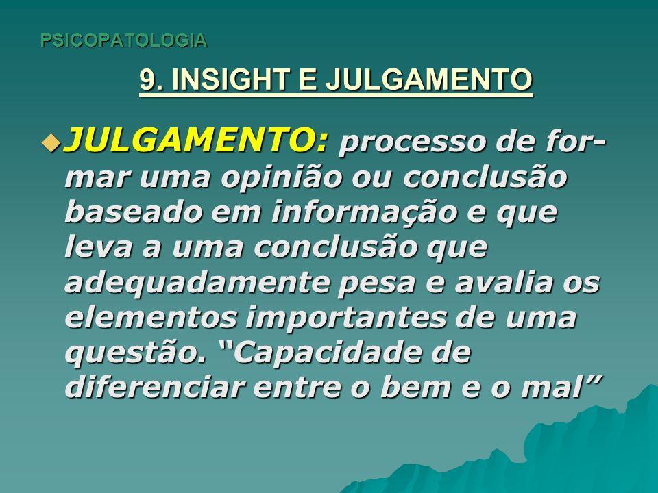 PSICOPATOLOGIA 9. INSIGHT E JULGAMENTO JULGAMENTO: processo de for- mar uma opinião ou conclusão baseado em informação e que leva a uma conclusão que