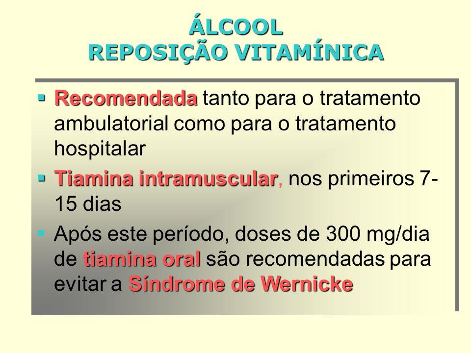 ÁLCOOL REPOSIÇÃO VITAMÍNICA Recomendada Recomendada tanto para o tratamento ambulatorial como para o tratamento hospitalar Tiamina intramuscular Tiamina intramuscular, nos primeiros 7- 15 dias tiamina oral Síndrome de Wernicke Após este período, doses de 300 mg/dia de tiamina oral são recomendadas para evitar a Síndrome de Wernicke Recomendada Recomendada tanto para o tratamento ambulatorial como para o tratamento hospitalar Tiamina intramuscular Tiamina intramuscular, nos primeiros 7- 15 dias tiamina oral Síndrome de Wernicke Após este período, doses de 300 mg/dia de tiamina oral são recomendadas para evitar a Síndrome de Wernicke