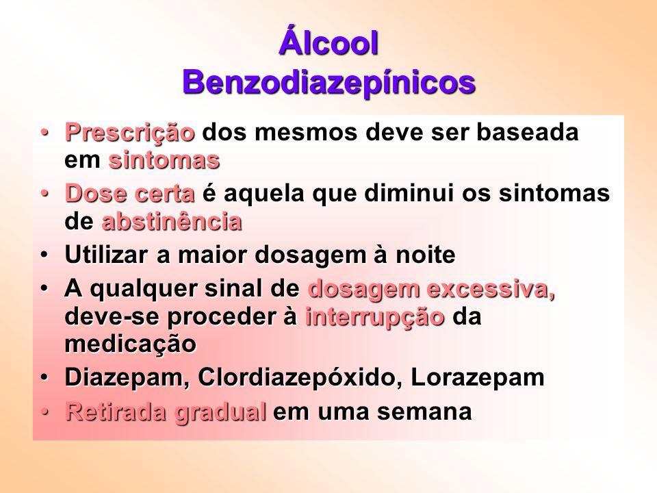 Álcool Benzodiazepínicos Prescrição dos mesmos deve ser baseada em sintomasPrescrição dos mesmos deve ser baseada em sintomas Dose certa é aquela que diminui os sintomas de abstinênciaDose certa é aquela que diminui os sintomas de abstinência Utilizar a maior dosagem à noiteUtilizar a maior dosagem à noite A qualquer sinal de dosagem excessiva, deve-se proceder à interrupção da medicaçãoA qualquer sinal de dosagem excessiva, deve-se proceder à interrupção da medicação Diazepam, Clordiazepóxido, LorazepamDiazepam, Clordiazepóxido, Lorazepam Retirada gradual em uma semanaRetirada gradual em uma semana