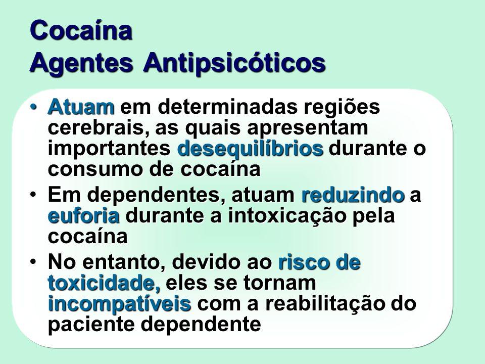 Cocaína Agentes Antipsicóticos Atuam em determinadas regiões cerebrais, as quais apresentam importantes desequilíbrios durante o consumo de cocaínaAtuam em determinadas regiões cerebrais, as quais apresentam importantes desequilíbrios durante o consumo de cocaína Em dependentes, atuam reduzindo a euforia durante a intoxicação pela cocaínaEm dependentes, atuam reduzindo a euforia durante a intoxicação pela cocaína No entanto, devido ao risco de toxicidade, eles se tornam incompatíveis com a reabilitação do paciente dependenteNo entanto, devido ao risco de toxicidade, eles se tornam incompatíveis com a reabilitação do paciente dependente