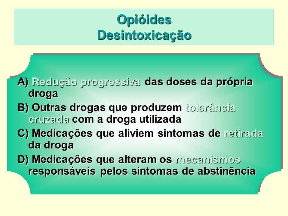 Opióides Desintoxicação A) Redução progressiva das doses da própria droga B) Outras drogas que produzem tolerância cruzada com a droga utilizada C) Medicações que aliviem sintomas de retirada da droga D) Medicações que alteram os mecanismos responsáveis pelos sintomas de abstinência