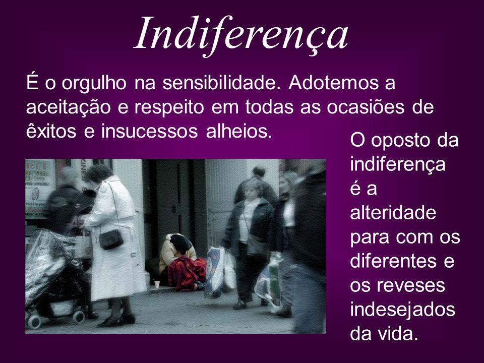 Indiferença É o orgulho na sensibilidade. Adotemos a aceitação e respeito em todas as ocasiões de êxitos e insucessos alheios. O oposto da indiferença