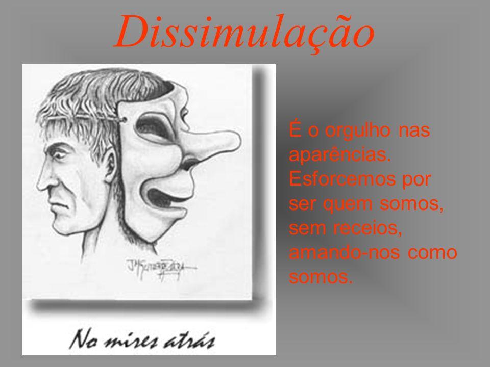 Dissimulação É o orgulho nas aparências. Esforcemos por ser quem somos, sem receios, amando-nos como somos.