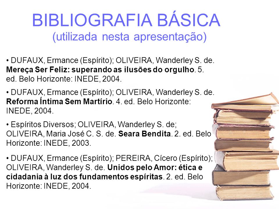 BIBLIOGRAFIA BÁSICA (utilizada nesta apresentação) DUFAUX, Ermance (Espírito); OLIVEIRA, Wanderley S. de. Mereça Ser Feliz: superando as ilusões do or