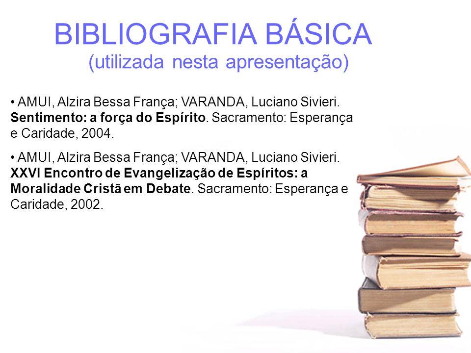 BIBLIOGRAFIA BÁSICA (utilizada nesta apresentação) AMUI, Alzira Bessa França; VARANDA, Luciano Sivieri. Sentimento: a força do Espírito. Sacramento: E