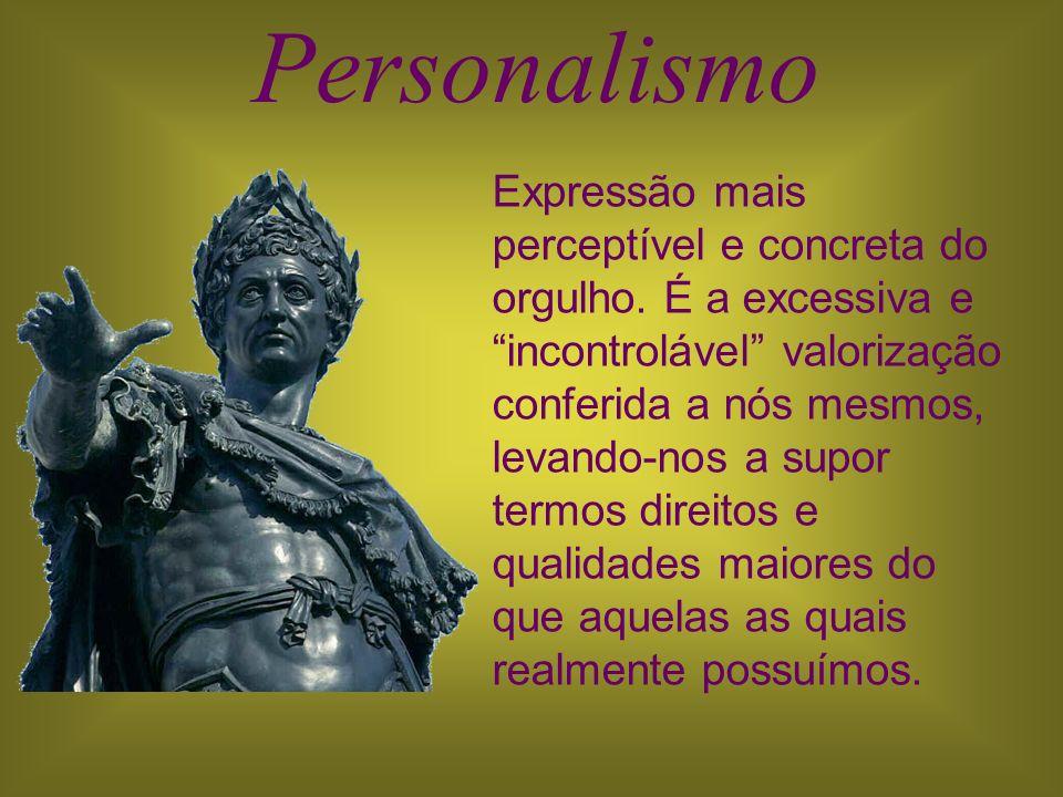 Personalismo Expressão mais perceptível e concreta do orgulho. É a excessiva e incontrolável valorização conferida a nós mesmos, levando-nos a supor t