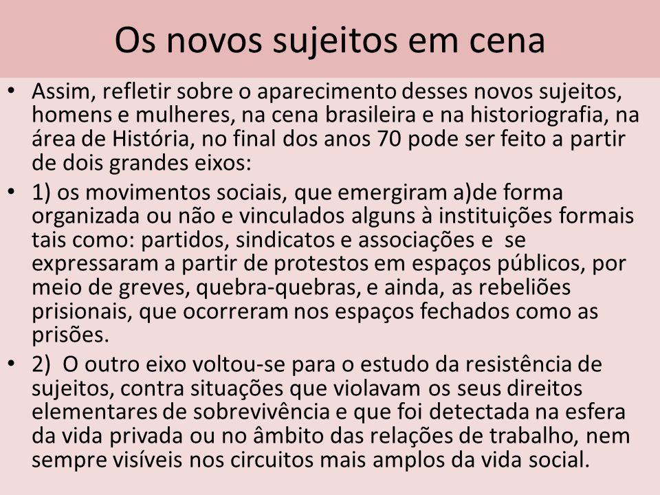 Os novos sujeitos em cena Assim, refletir sobre o aparecimento desses novos sujeitos, homens e mulheres, na cena brasileira e na historiografia, na ár